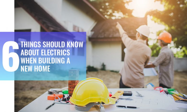 Photo of Six Things You Should Know About Electrics When Building A New Home